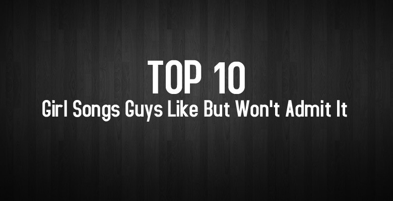 Ep6-Top10-Girl-Songs-Guys-Like-But-Won't-Admit-It